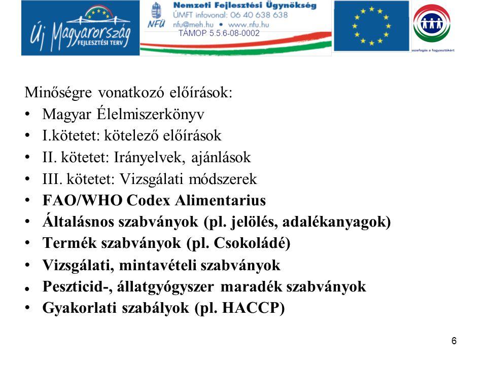 TÁMOP 5.5.6-08-0002 6 Minőségre vonatkozó előírások: Magyar Élelmiszerkönyv I.kötetet: kötelező előírások II. kötetet: Irányelvek, ajánlások III. köte