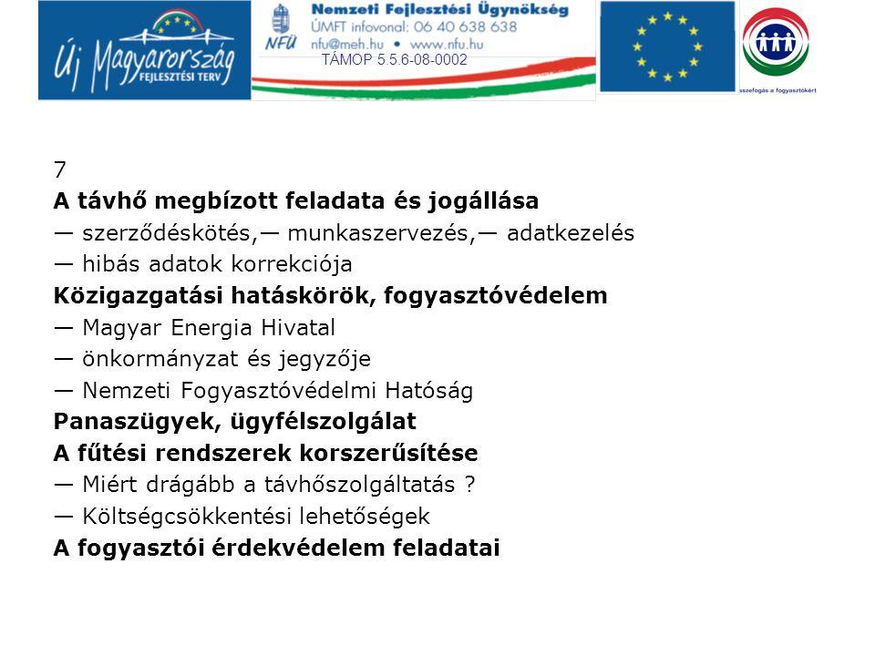 TÁMOP 5.5.6-08-0002 7 A távhő megbízott feladata és jogállása — szerződéskötés,— munkaszervezés,— adatkezelés — hibás adatok korrekciója Közigazgatási hatáskörök, fogyasztóvédelem — Magyar Energia Hivatal — önkormányzat és jegyzője — Nemzeti Fogyasztóvédelmi Hatóság Panaszügyek, ügyfélszolgálat A fűtési rendszerek korszerűsítése — Miért drágább a távhőszolgáltatás .