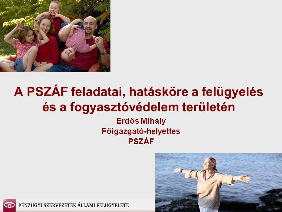 A PSZÁF feladatai, hatásköre a felügyelés és a fogyasztóvédelem területén Erdős Mihály Főigazgató-helyettes PSZÁF