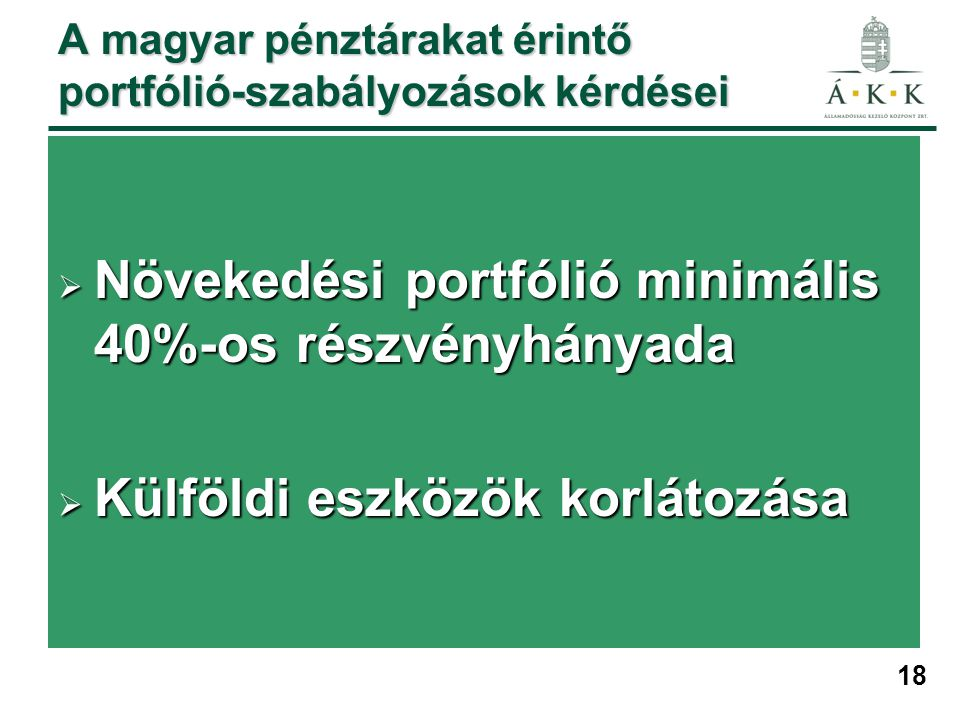 18 A magyar pénztárakat érintő portfólió-szabályozások kérdései  Növekedési portfólió minimális 40%-os részvényhányada  Külföldi eszközök korlátozása