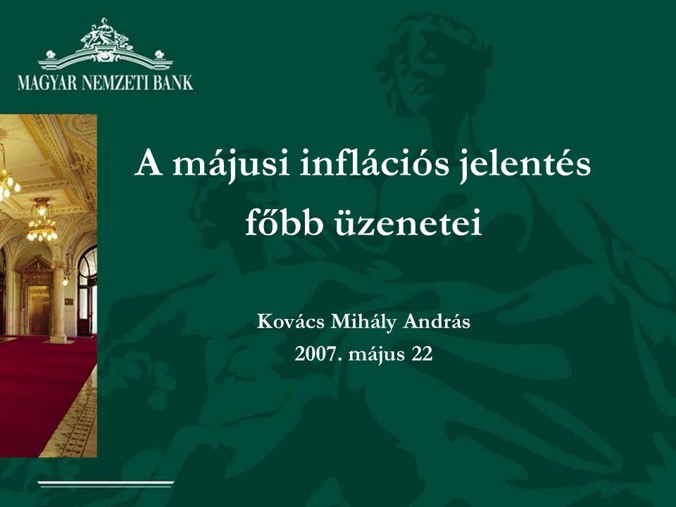 A májusi inflációs jelentés főbb üzenetei Kovács Mihály András 2007. május 22