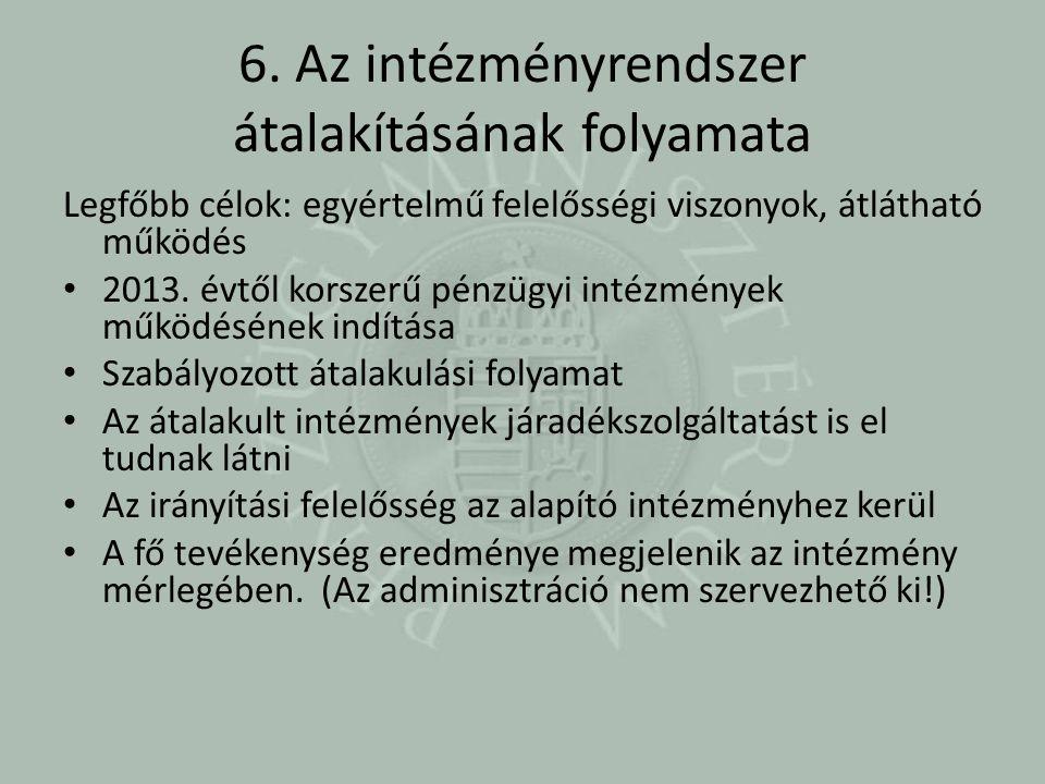6. Az intézményrendszer átalakításának folyamata Legfőbb célok: egyértelmű felelősségi viszonyok, átlátható működés 2013. évtől korszerű pénzügyi inté