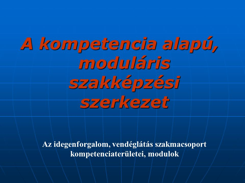 A kompetencia alapú, moduláris szakképzési szerkezet Az idegenforgalom, vendéglátás szakmacsoport kompetenciaterületei, modulok