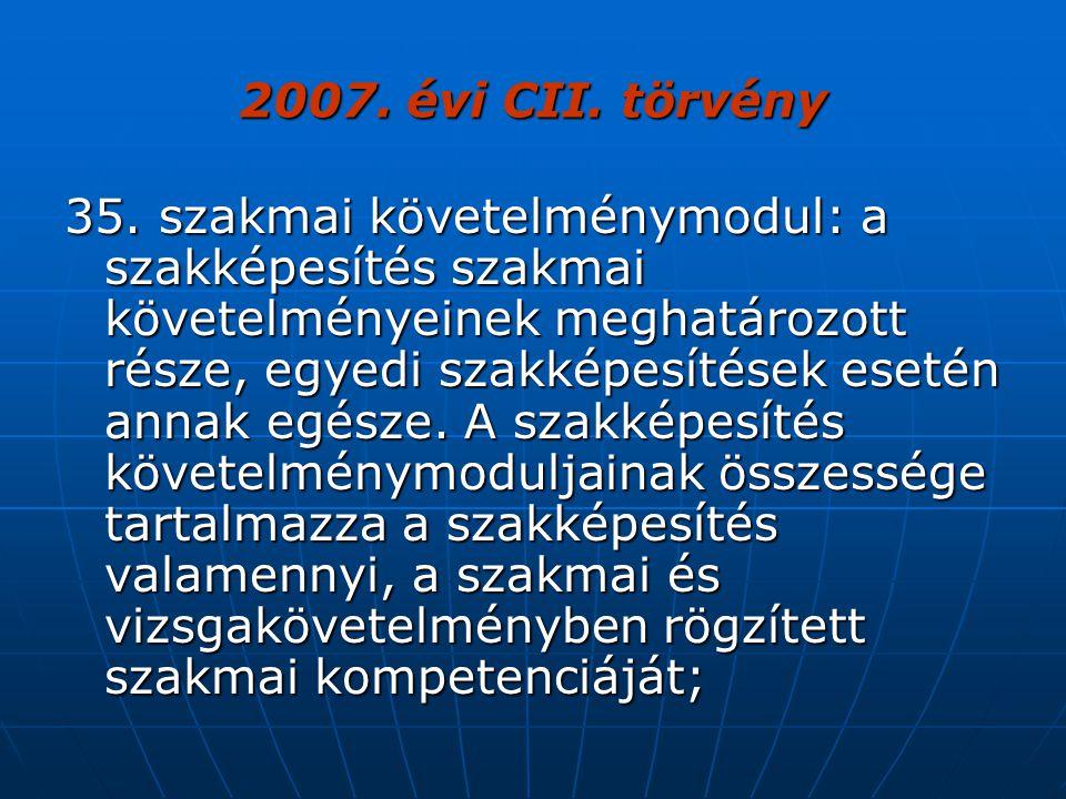 2007. évi CII. törvény 35. szakmai követelménymodul: a szakképesítés szakmai követelményeinek meghatározott része, egyedi szakképesítések esetén annak