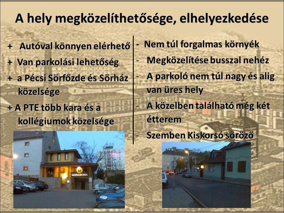 A hely megközelíthetősége, elhelyezkedése + Autóval könnyen elérhető + Van parkolási lehetőség + a Pécsi Sörfőzde és Sörház közelsége + A PTE több kara és a kollégiumok közelsége - Nem túl forgalmas környék -Megközelítése busszal nehéz -A parkoló nem túl nagy és alig van üres hely -A közelben található még két étterem -Szemben Kiskorsó söröző