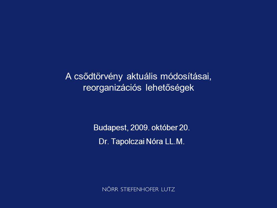 A csődtörvény aktuális módosításai, reorganizációs lehetőségek Budapest, 2009. október 20. Dr. Tapolczai Nóra LL.M.