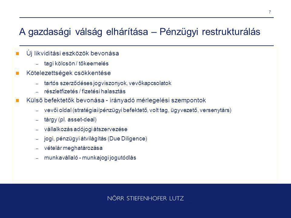 7 A gazdasági válság elhárítása – Pénzügyi restrukturálás Új likviditási eszközök bevonása – tagi kölcsön / tőkeemelés Kötelezettségek csökkentése – tartós szerződéses jogviszonyok, vevőkapcsolatok – részletfizetés / fizetési halasztás Külső befektetők bevonása - irányadó mérlegelési szempontok – vevői oldal (stratégiai/pénzügyi befektető, volt tag, ügyvezető, versenytárs) – tárgy (pl.
