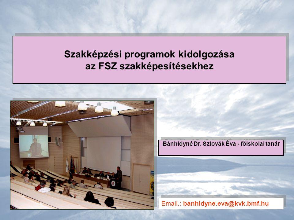 Szakképzési programok kidolgozása az FSZ szakképesítésekhez Bánhidyné Dr. Szlovák Éva - főiskolai tanár Email.: banhidyne.eva@kvk.bmf.hu