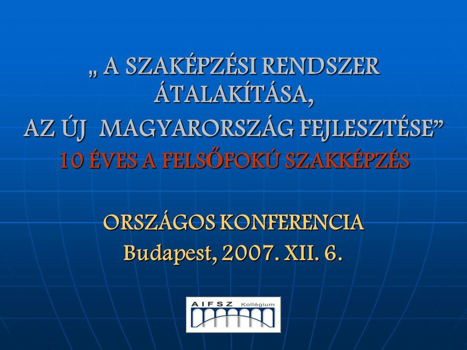 """"""" A SZAKÉPZÉSI RENDSZER ÁTALAKÍTÁSA, AZ ÚJ MAGYARORSZÁG FEJLESZTÉSE """" 10 ÉVES A FELS Ő FOKÚ SZAKKÉPZÉS ORSZÁGOS KONFERENCIA Budapest, 2007. XII. 6."""