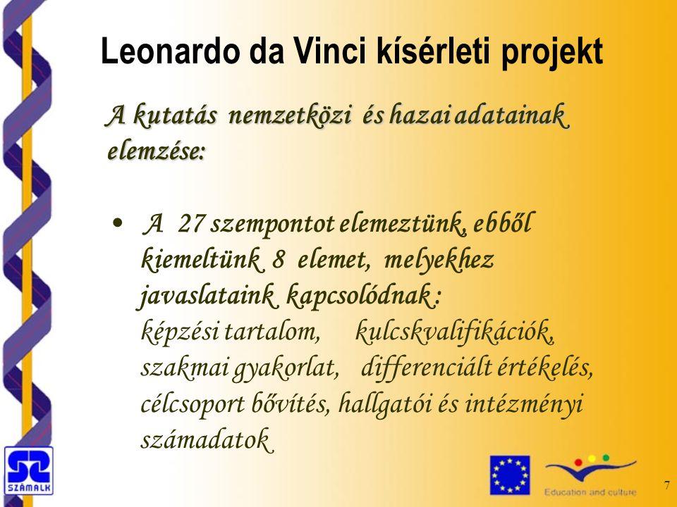 7 A kutatás nemzetközi és hazai adatainak elemzése: A 27 szempontot elemeztünk, ebből kiemeltünk 8 elemet, melyekhez javaslataink kapcsolódnak : képzési tartalom, kulcskvalifikációk, szakmai gyakorlat, differenciált értékelés, célcsoport bővítés, hallgatói és intézményi számadatok Leonardo da Vinci kísérleti projekt