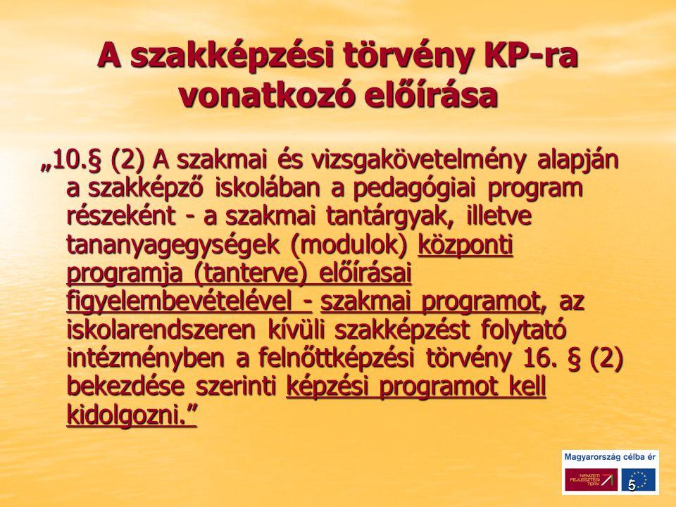 """5 A szakképzési törvény KP-ra vonatkozó előírása """"10.§ (2) A szakmai és vizsgakövetelmény alapján a szakképző iskolában a pedagógiai program részeként - a szakmai tantárgyak, illetve tananyagegységek (modulok) központi programja (tanterve) előírásai figyelembevételével - szakmai programot, az iskolarendszeren kívüli szakképzést folytató intézményben a felnőttképzési törvény 16."""