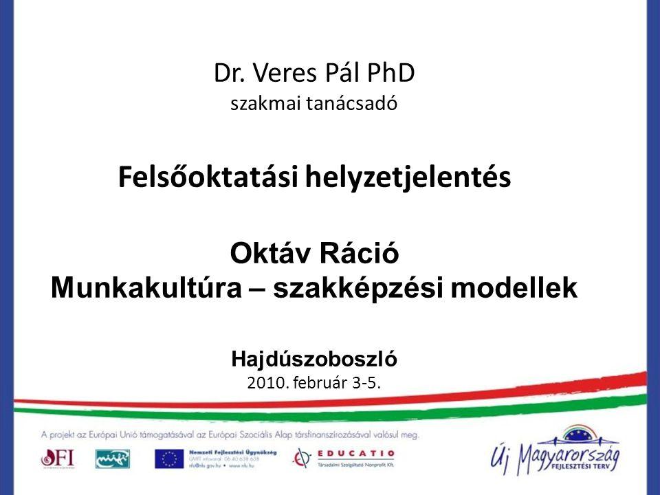 Dr. Veres Pál PhD szakmai tanácsadó Felsőoktatási helyzetjelentés Oktáv Ráció Munkakultúra – szakképzési modellek Hajdúszoboszló 2010. február 3-5.