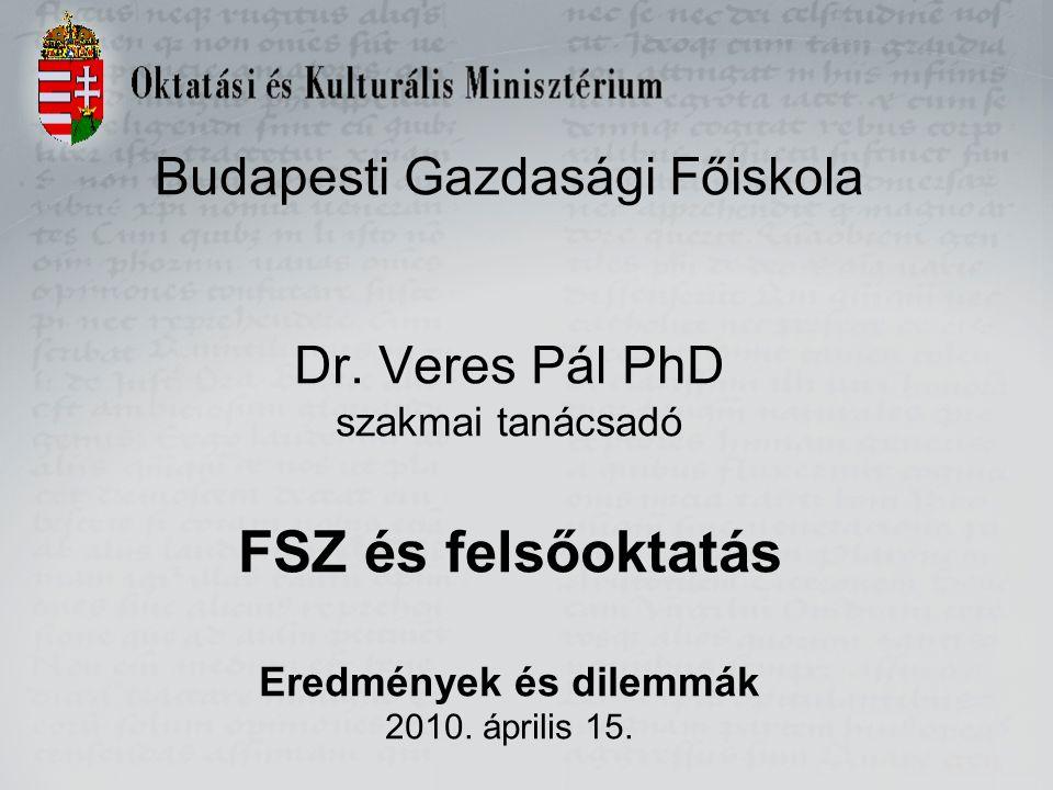 Budapesti Gazdasági Főiskola Dr. Veres Pál PhD szakmai tanácsadó FSZ és felsőoktatás Eredmények és dilemmák 2010. április 15.