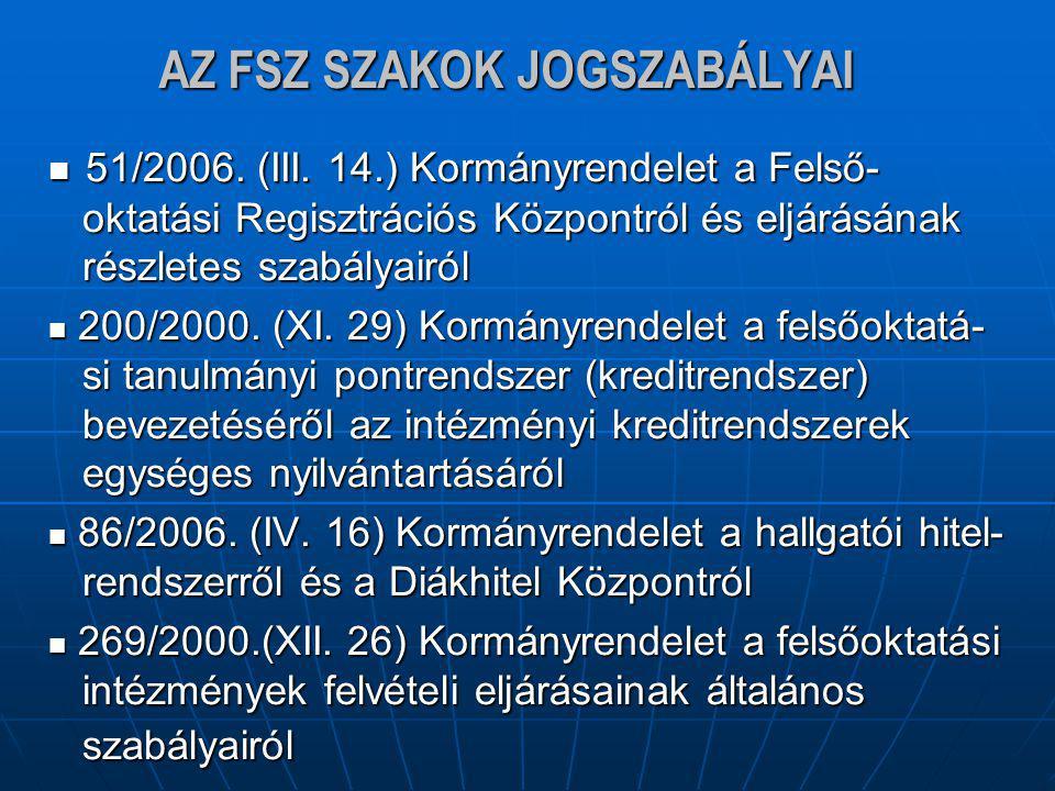 AZ FSZ SZAKOK JOGSZABÁLYAI 51/2006. (III. 14.) Kormányrendelet a Felső- oktatási Regisztrációs Központról és eljárásának részletes szabályairól 51/200