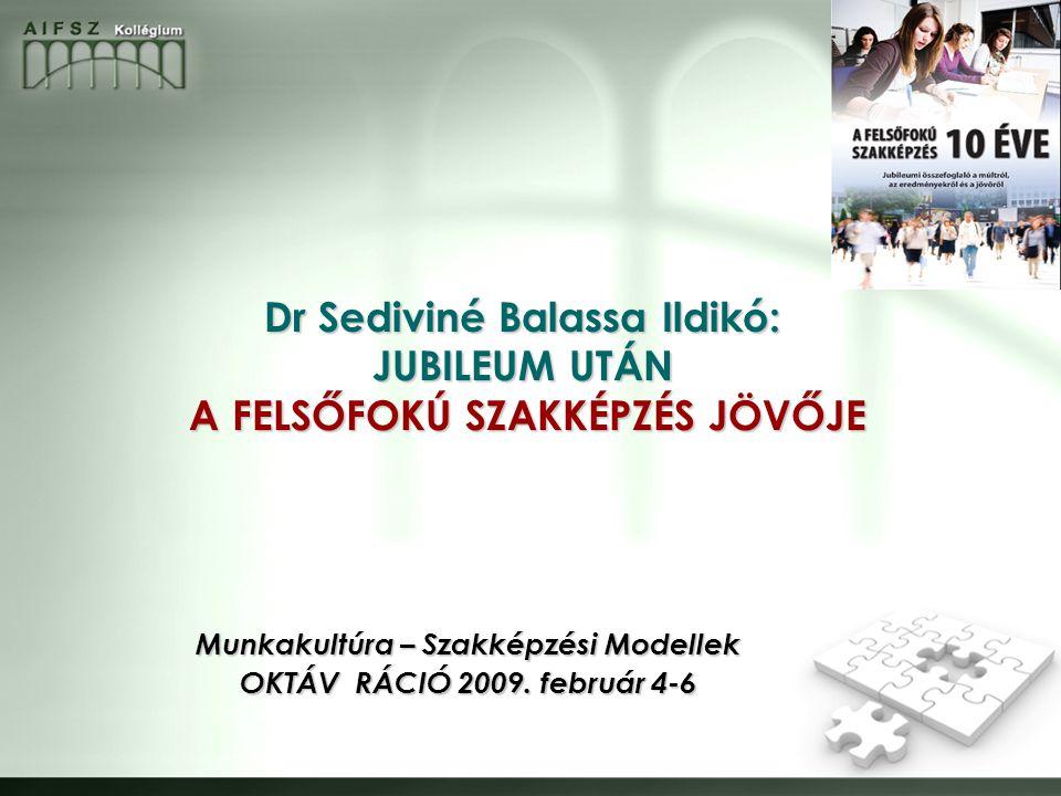 Dr Sediviné Balassa Ildikó: JUBILEUM UTÁN A FELSŐFOKÚ SZAKKÉPZÉS JÖVŐJE Munkakultúra – Szakképzési Modellek OKTÁV RÁCIÓ 2009.