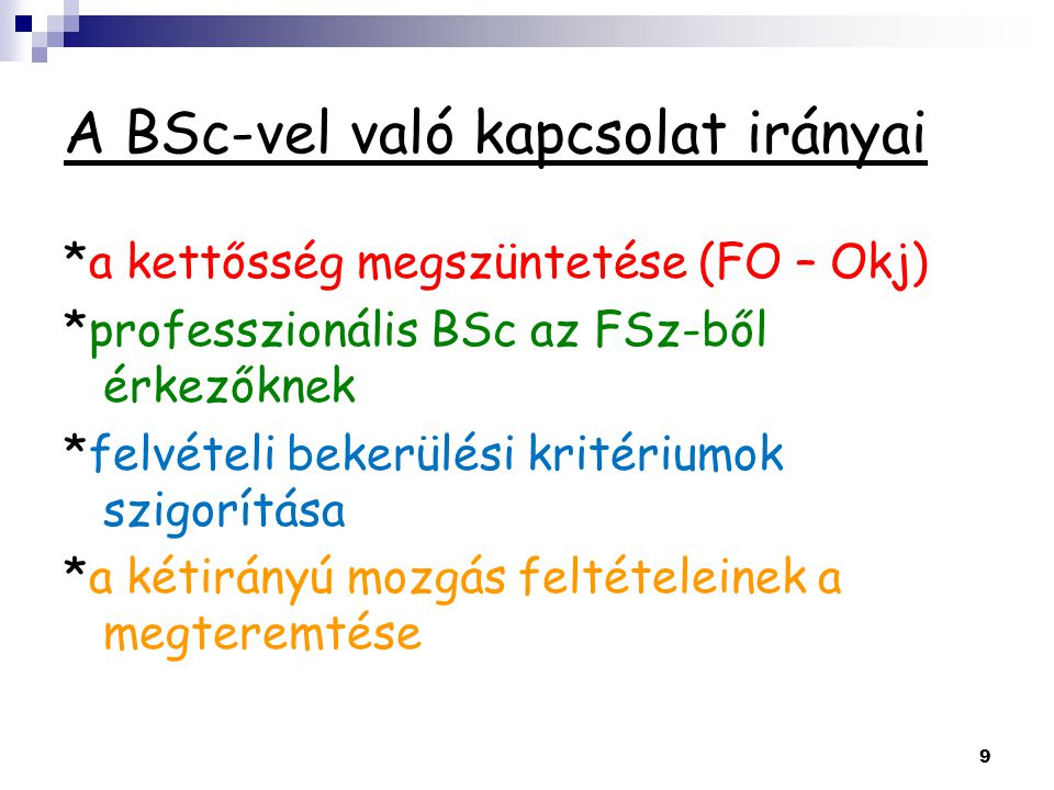 A BSc-vel való kapcsolat irányai *a kettősség megszüntetése (FO – Okj) *professzionális BSc az FSz-ből érkezőknek *felvételi bekerülési kritériumok szigorítása *a kétirányú mozgás feltételeinek a megteremtése 9