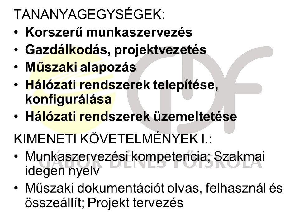 TANANYAGEGYSÉGEK: Korszerű munkaszervezés Gazdálkodás, projektvezetés Műszaki alapozás Hálózati rendszerek telepítése, konfigurálása Hálózati rendszerek üzemeltetése KIMENETI KÖVETELMÉNYEK I.: Munkaszervezési kompetencia; Szakmai idegen nyelv Műszaki dokumentációt olvas, felhasznál és összeállít; Projekt tervezés