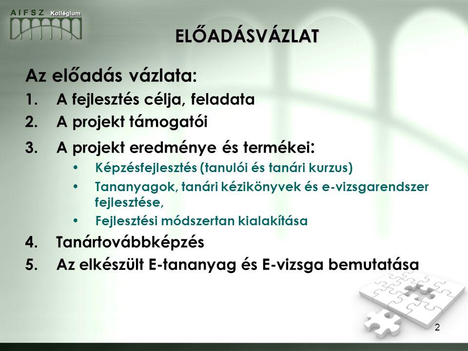2 ELŐADÁSVÁZLAT Az előadás vázlata: 1.A fejlesztés célja, feladata 2.A projekt támogatói 3.A projekt eredménye és termékei : Képzésfejlesztés (tanulói és tanári kurzus) Tananyagok, tanári kézikönyvek és e-vizsgarendszer fejlesztése, Fejlesztési módszertan kialakítása 4.Tanártovábbképzés 5.Az elkészült E-tananyag és E-vizsga bemutatása