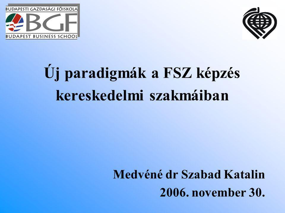 Új paradigmák a FSZ képzés kereskedelmi szakmáiban Medvéné dr Szabad Katalin 2006. november 30.
