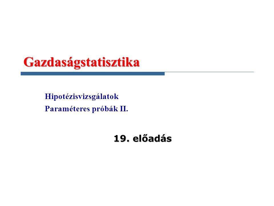 Gazdaságstatisztika Hipotézisvizsgálatok Paraméteres próbák II. 19. előadás