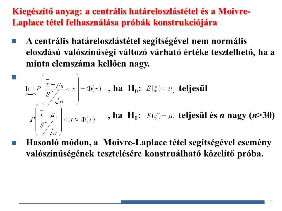 2 A centrális határeloszlástétel segítségével nem normális eloszlású valószínűségi változó várható értéke tesztelhető, ha a minta elemszáma kellően nagy., ha H 0 : teljesül, ha H 0 : teljesül és n nagy (n>30) Hasonló módon, a Moivre-Laplace tétel segítségével esemény valószínűségének tesztelésére konstruálható közelítő próba.