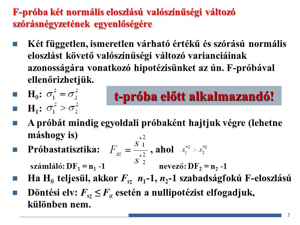 3 F-próba két normális eloszlású valószínűségi változó szórásnégyzetének egyenlőségére Két független, ismeretlen várható értékű és szórású normális eloszlást követő valószínűségi változó varianciáinak azonosságára vonatkozó hipotézisünket az ún.
