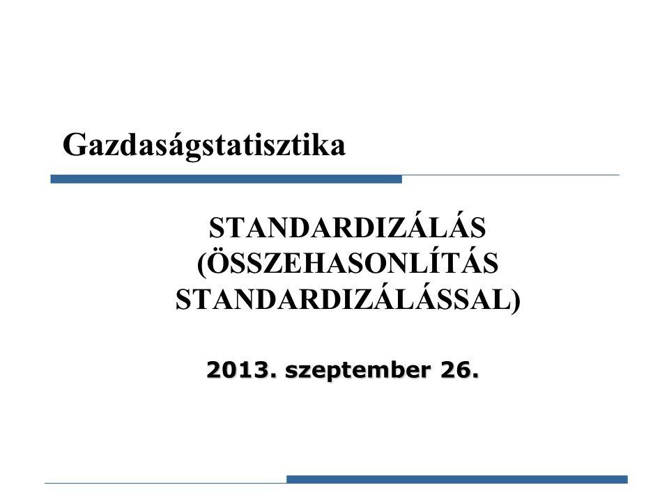 Gazdaságstatisztika, 2012 Gazdaságstatisztika STANDARDIZÁLÁS (ÖSSZEHASONLÍTÁS STANDARDIZÁLÁSSAL) 2013. szeptember 26.