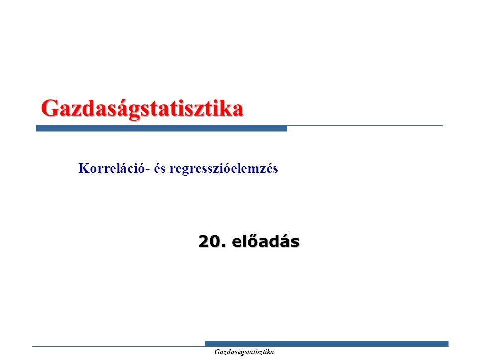 Gazdaságstatisztika Gazdaságstatisztika Korreláció- és regresszióelemzés 20. előadás