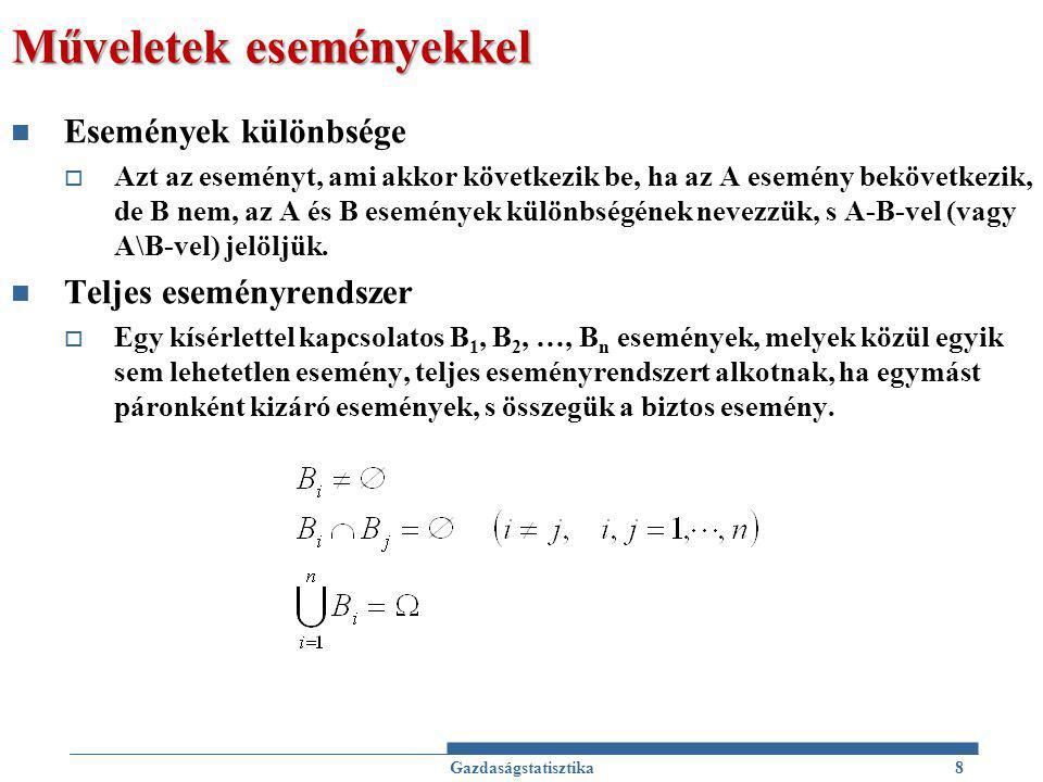 Műveletek eseményekkel - Példa A valószínűségi kísérlet legyen egy szabályos kockával történő dobás  Egy dobás kimenetele legyen a felső lapon látható pontszám  Ekkor az eseménytér:  : a felső lapon látható pontszám i,  Határozzuk meg a következő eseményeket (mint halmazokat) B: páros számot dobunk C: a dobott szám kisebb 3-nál D: 1-et, 4-et, vagy 5-öt dobunk  Gazdaságstatisztika9