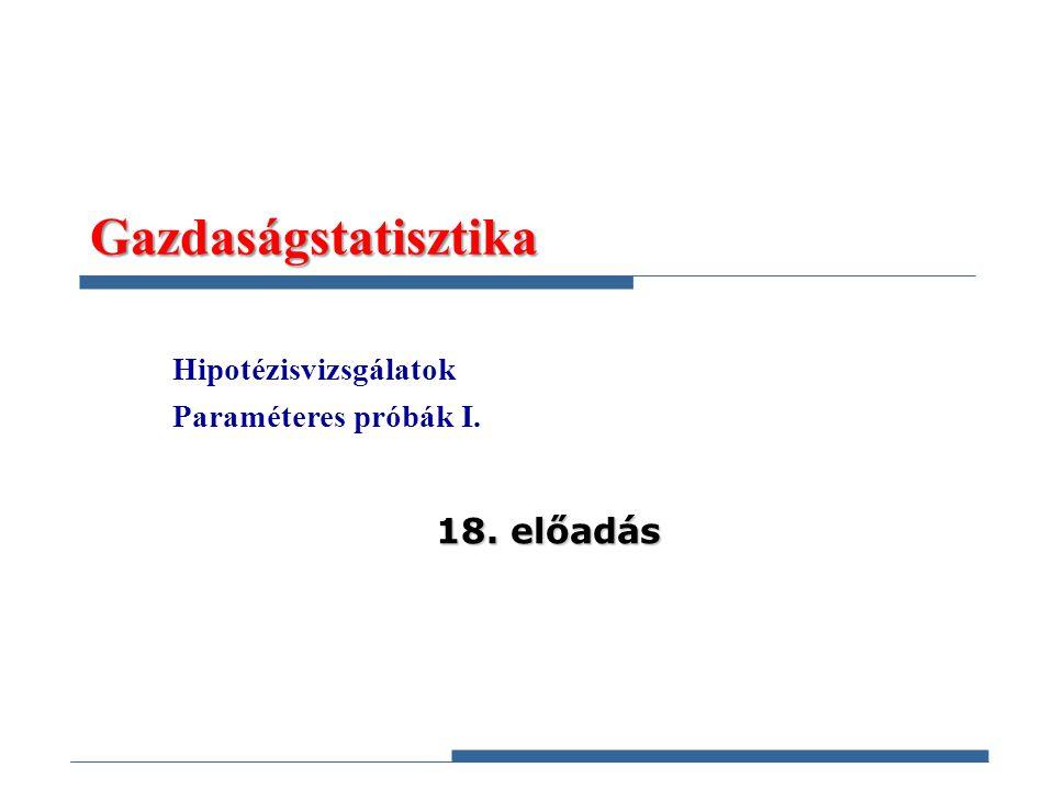 Gazdaságstatisztika Hipotézisvizsgálatok Paraméteres próbák I. 18. előadás