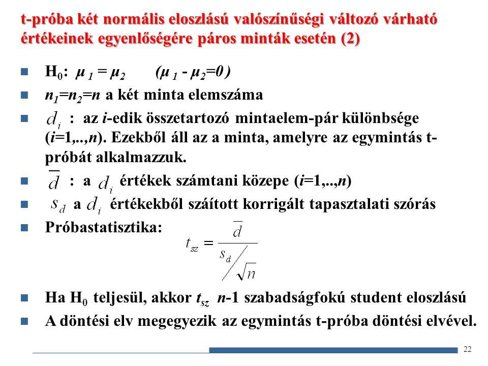 22 t-próba két normális eloszlású valószínűségi változó várható értékeinek egyenlőségére páros minták esetén (2) H 0 : μ 1 = μ 2 (μ 1 - μ 2 =0 ) n 1 =