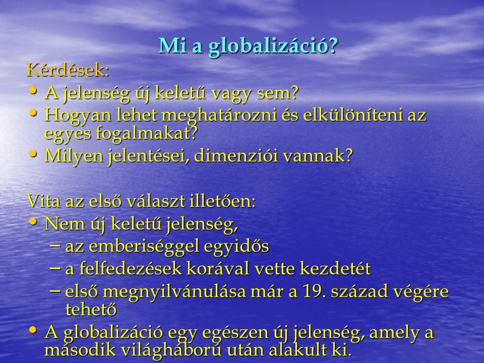 Mi a globalizáció? Kérdések: A jelenség új keletű vagy sem? A jelenség új keletű vagy sem? Hogyan lehet meghatározni és elkülöníteni az egyes fogalmak