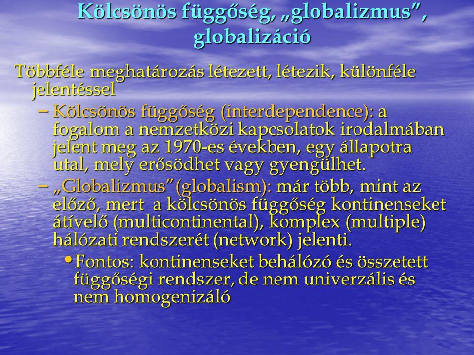 """Kölcsönös függőség, """"globalizmus"""", globalizáció Többféle meghatározás létezett, létezik, különféle jelentéssel – Kölcsönös függőség (interdependence):"""