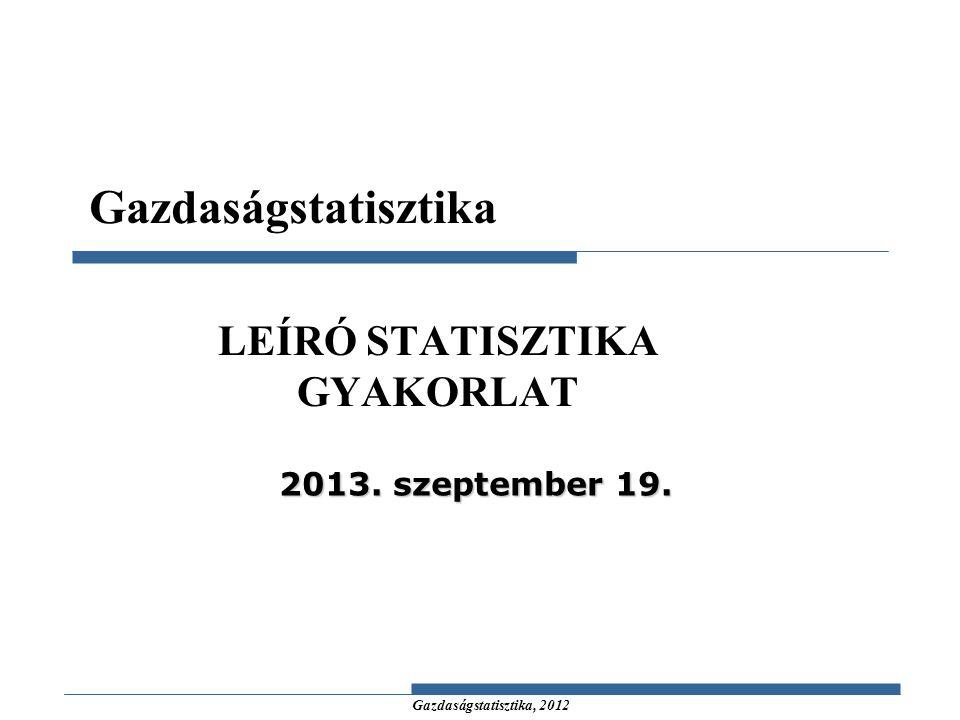 Gazdaságstatisztika, 2012 LEÍRÓ STATISZTIKA GYAKORLAT Gazdaságstatisztika 2013. szeptember 19.