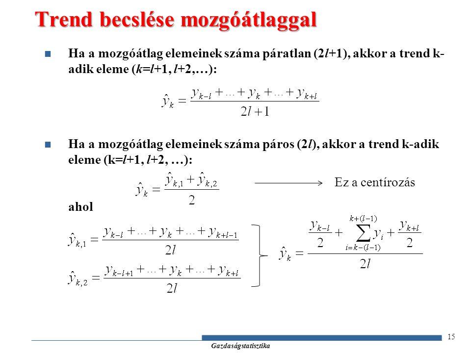 Gazdaságstatisztika 15 Ha a mozgóátlag elemeinek száma páratlan (2l+1), akkor a trend k- adik eleme (k=l+1, l+2,…): Ha a mozgóátlag elemeinek száma pá