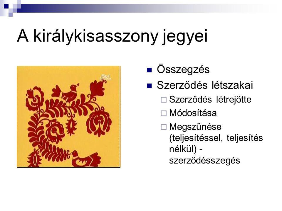 A királykisasszony jegyei Összegzés Szerződés létszakai  Szerződés létrejötte  Módosítása  Megszűnése (teljesítéssel, teljesítés nélkül) - szerződé