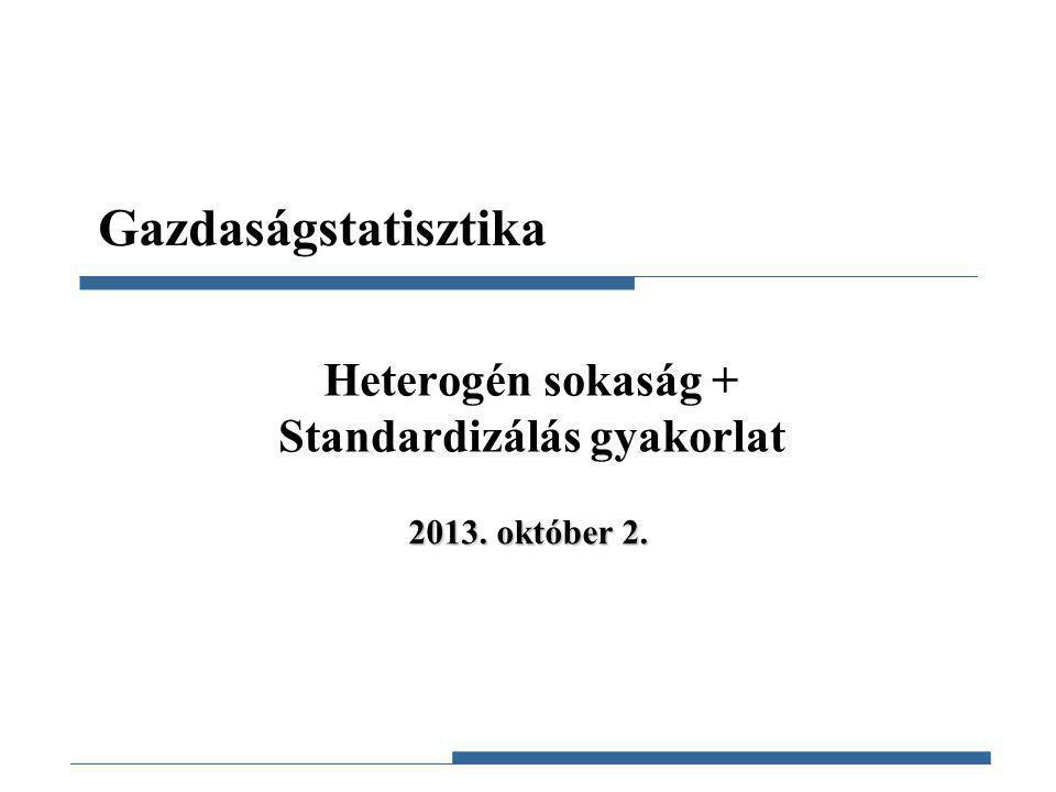 Gazdaságstatisztika, 2012 Gazdaságstatisztika Heterogén sokaság + Standardizálás gyakorlat 2013. október 2.