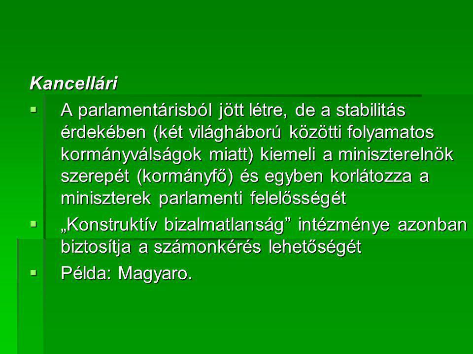 Kancellári  A parlamentárisból jött létre, de a stabilitás érdekében (két világháború közötti folyamatos kormányválságok miatt) kiemeli a miniszterel