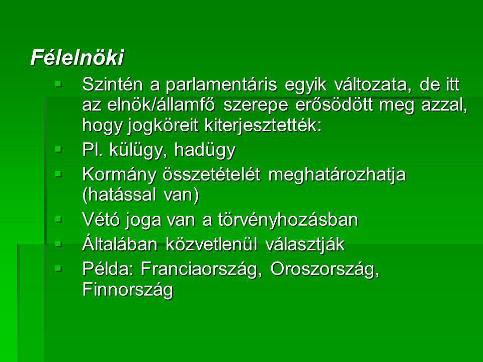 Félelnöki  Szintén a parlamentáris egyik változata, de itt az elnök/államfő szerepe erősödött meg azzal, hogy jogköreit kiterjesztették:  Pl. külügy