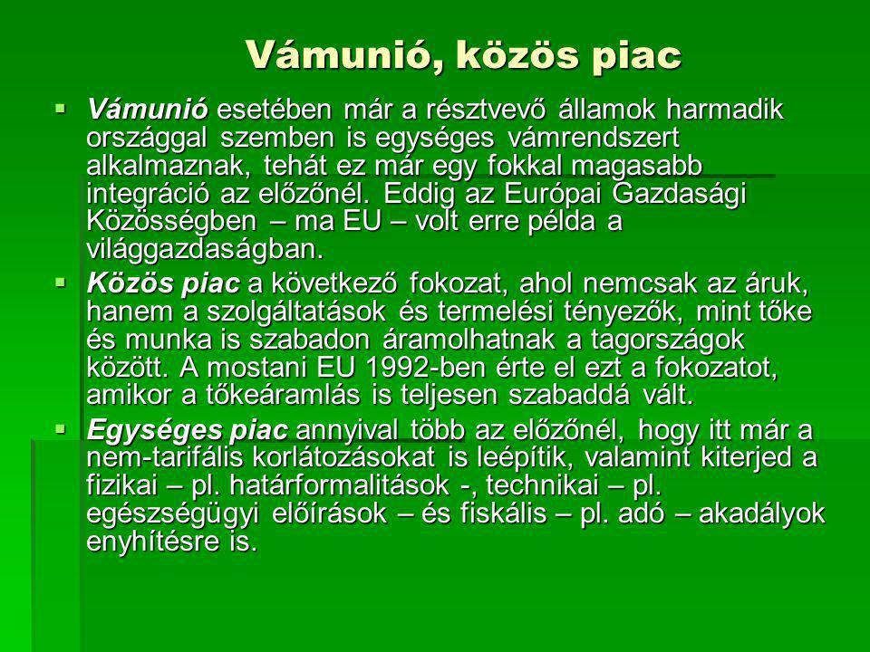 Vámunió, közös piac  Vámunió esetében már a résztvevő államok harmadik országgal szemben is egységes vámrendszert alkalmaznak, tehát ez már egy fokka