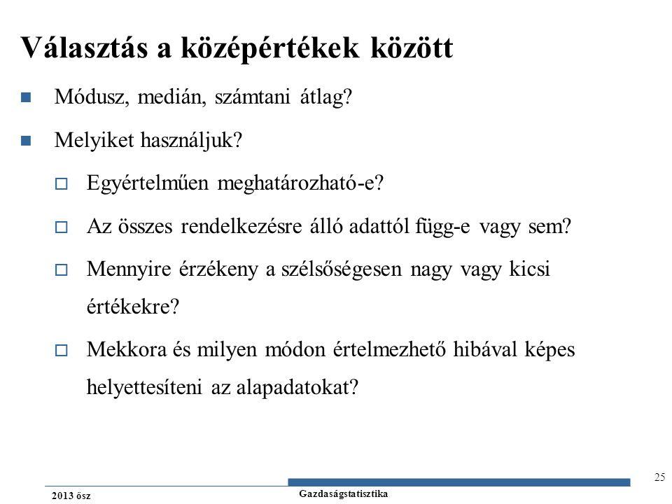 Gazdaságstatisztika 2013 ősz Választás a középértékek között Módusz, medián, számtani átlag? Melyiket használjuk?  Egyértelműen meghatározható-e?  A