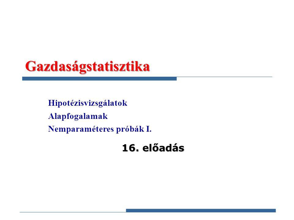 Gazdaságstatisztika Hipotézisvizsgálatok Alapfogalamak Nemparaméteres próbák I. 16. előadás