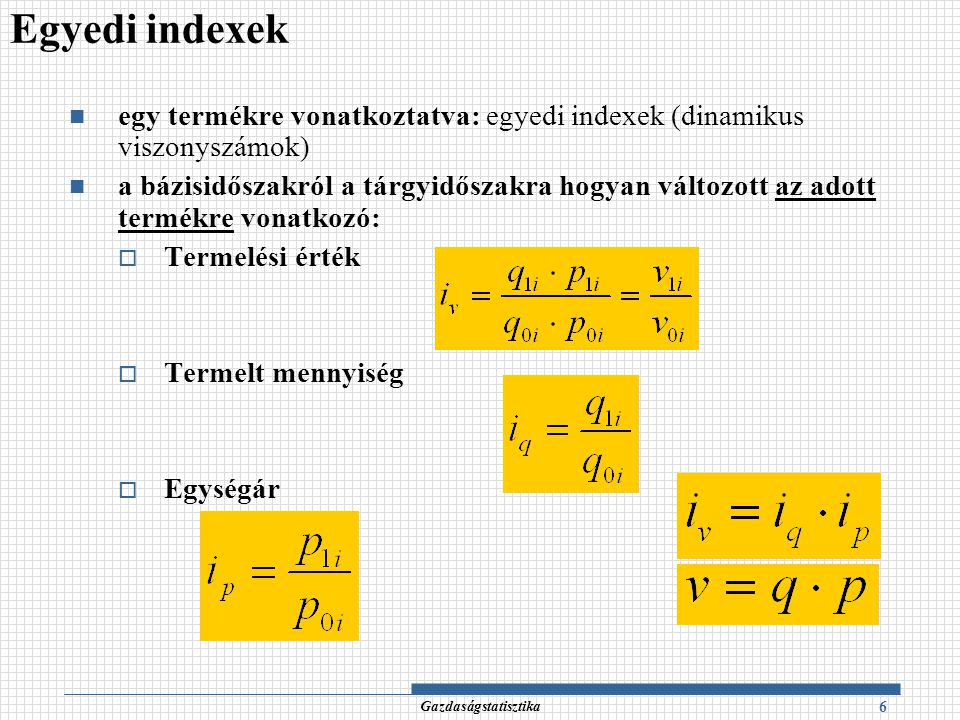 Indexek átlagformái (3) 17 Gazdaságstatisztika Az indexek átlagformáiban mindig a megfelelő egyedi indexek az átlagolandó értékek, és valamilyen q·p alakban felírható tényleges vagy fiktív értékadatok a súlyok.