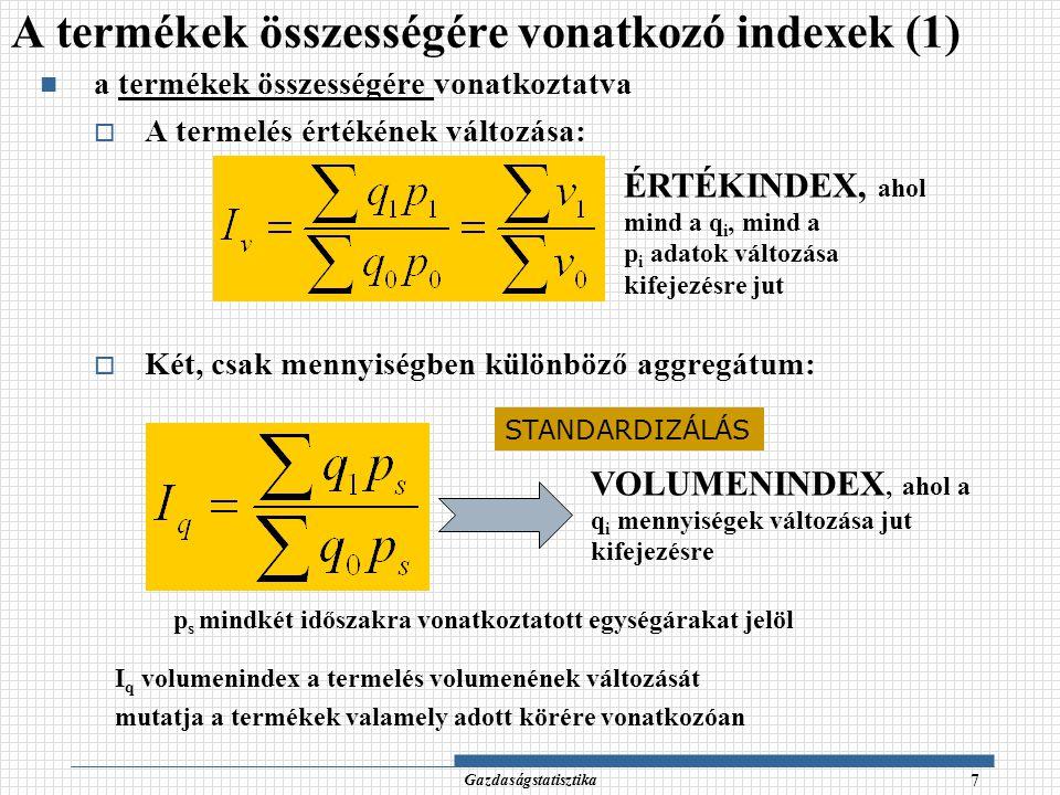 Gazdaságstatisztika 8 ÁRINDEX, ahol a p i árak változása jut kifejezésre q s mindkét időszakra vonatkoztatott mennyiségeket jelöl, I p azt fejezi ki, hogy miként változott az aggregátum kizárólag az egységárak vonatkozásában.