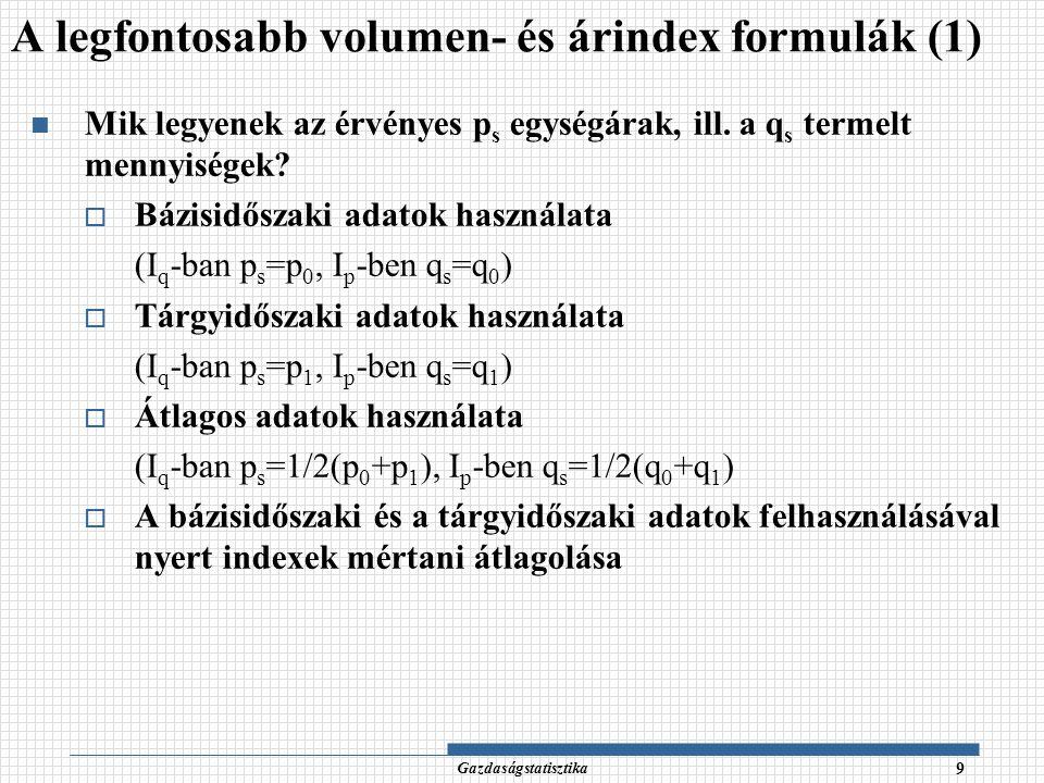 Gazdaságstatisztika 10 Bázisidőszaki súlyozású Laspeyres-féle index (s=0) Tárgyidőszaki súlyozású Paasche-féle index (s=1) volumenindex árindex volumenindex árindex FIKTÍV AGGREGÁTUMOK A legfontosabb volumen- és árindex formulák (2)