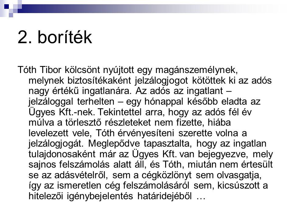 2. boríték Tóth Tibor kölcsönt nyújtott egy magánszemélynek, melynek biztosítékaként jelzálogjogot kötöttek ki az adós nagy értékű ingatlanára. Az adó