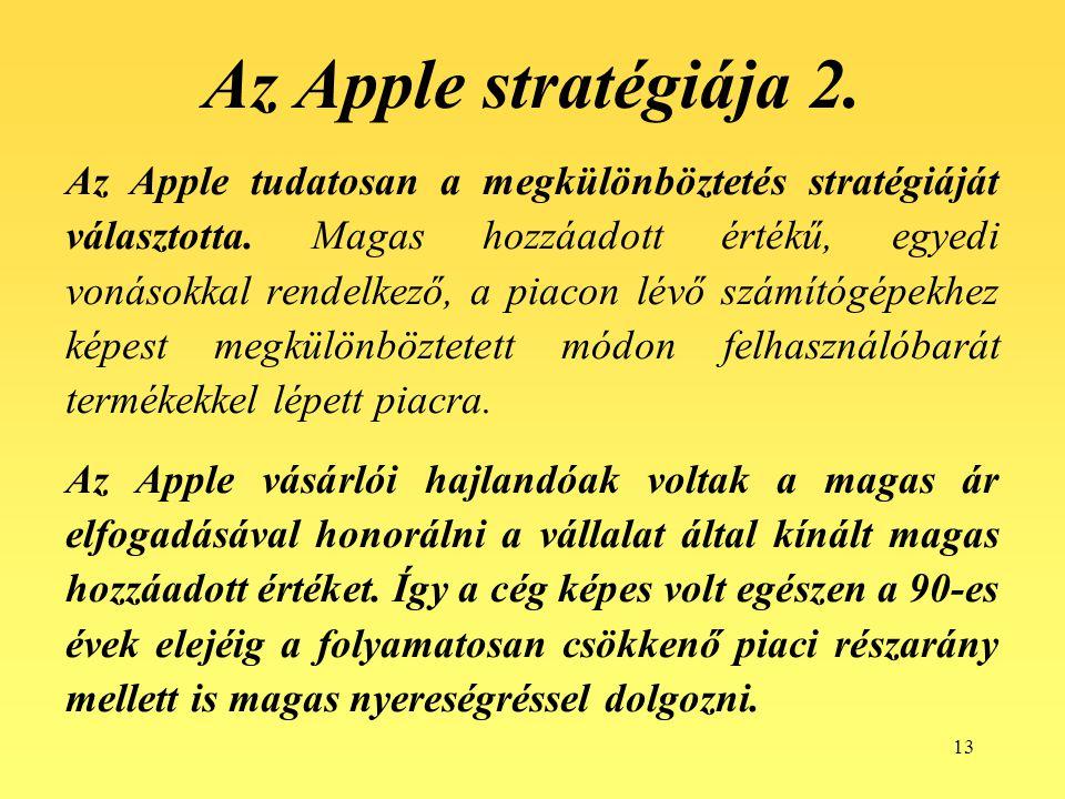13 Az Apple stratégiája 2. Az Apple tudatosan a megkülönböztetés stratégiáját választotta. Magas hozzáadott értékű, egyedi vonásokkal rendelkező, a pi