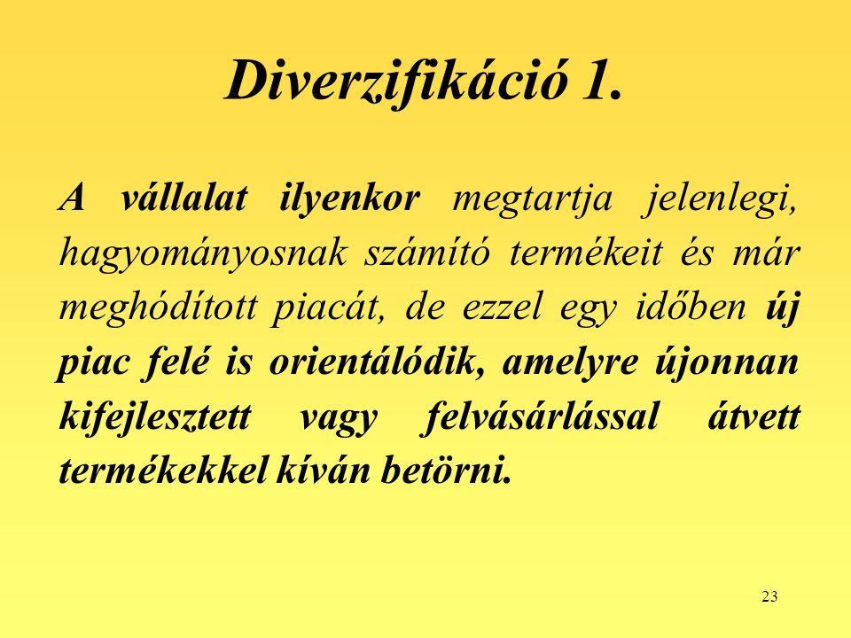 23 Diverzifikáció 1. A vállalat ilyenkor megtartja jelenlegi, hagyományosnak számító termékeit és már meghódított piacát, de ezzel egy időben új piac