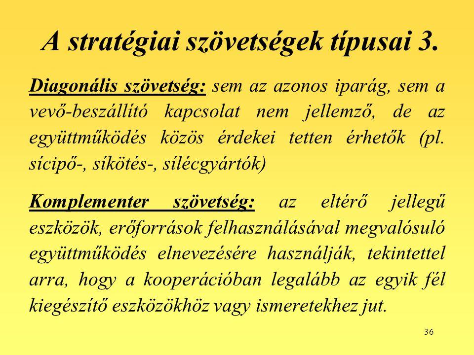 36 A stratégiai szövetségek típusai 3. Diagonális szövetség: sem az azonos iparág, sem a vevő-beszállító kapcsolat nem jellemző, de az együttműködés k