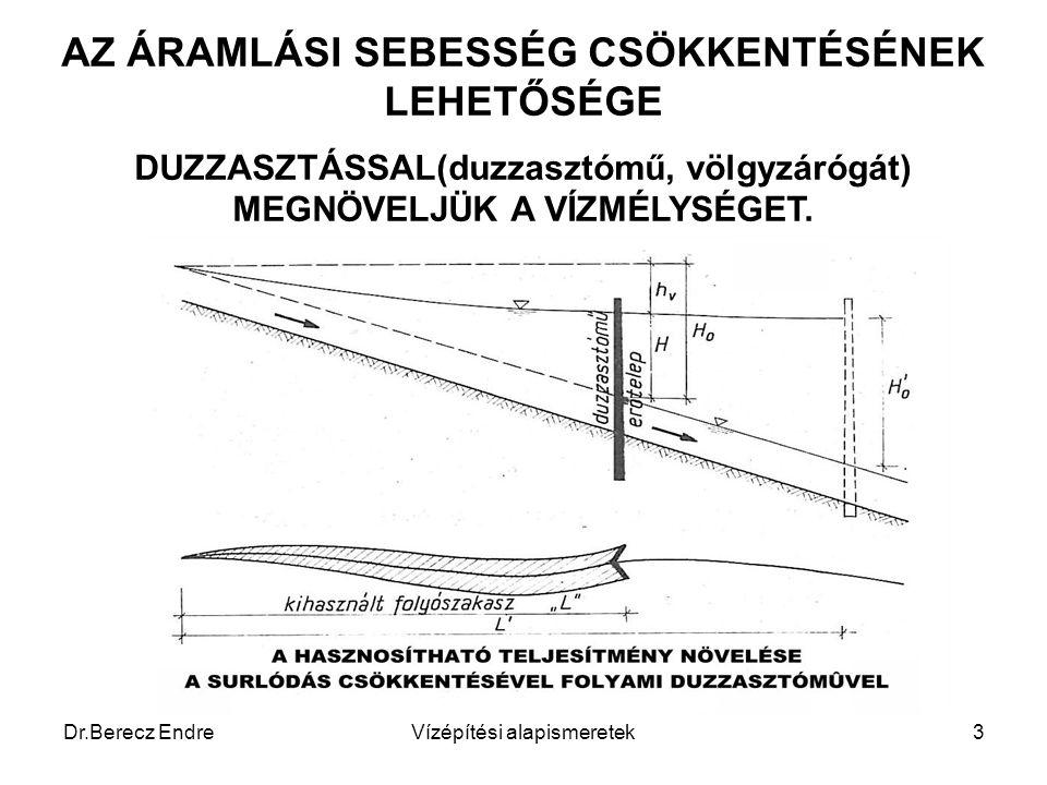Dr.Berecz EndreVízépítési alapismeretek3 AZ ÁRAMLÁSI SEBESSÉG CSÖKKENTÉSÉNEK LEHETŐSÉGE DUZZASZTÁSSAL(duzzasztómű, völgyzárógát) MEGNÖVELJÜK A VÍZMÉLY